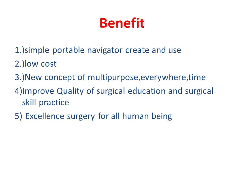 Benefit 1.)simple portable navigator create and use 2.)low cost 3.)New concept of multipurpose,everywhere,time 4)Improve Quality of surgical education and surgical skill practice 5) Excellence surgery for all human being