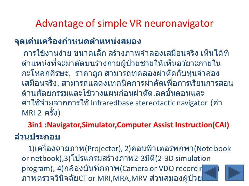 Advantage of simple VR neuronavigator จุดเด่นเครื่องกำหนดตำแหน่งสมอง การใช้งานง่าย ขนาดเล็ก สร้างภาพจำลองเสมือนจริง เห็นได้ที่ ตำแหน่งที่จะผ่าตัดบนร่างกายผู้ป่วยช่วยให้เห็นอวัยวะภายใน กะโหลกศีรษะ, ราคาถูก สามารถทดลองผ่าตัดกับหุ่นจำลอง เสมือนจริง, สามารถแสดงเทคนิคการผ่าตัดเพื่อการเรียนการสอน ด้านศัลยกรรมและใช้วางแผนก่อนผ่าตัด, ลดขั้นตอนและ ค่าใช้จ่ายจากการใช้ Infraredbase stereotactic navigator ( ค่า MRI 2 ครั้ง ) 3in1 :Navigator,Simulator,Computer Assist Instruction(CAI) ส่วนประกอบ 1) เครื่องฉายภาพ (Projector), 2) คอมพิวเตอร์พกพา (Note book or netbook),3) โปรแกรมสร้างภาพ 2-3 มิติ (2-3D simulation program), 4) กล้องบันทึกภาพ (Camera or VDO recording),5) ภาพตรวจวินิจฉัย CT or MRI,MRA,MRV ส่วนสมองผู้ป่วยจริง