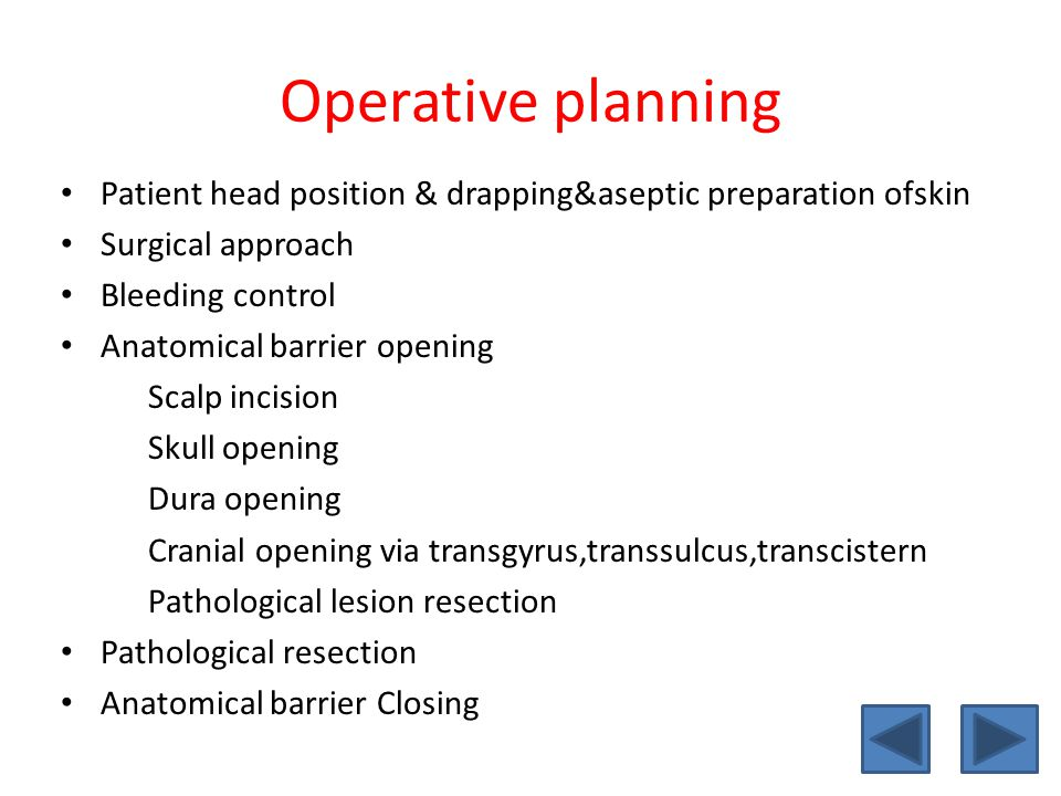 Operative planning Patient head position & drapping&aseptic preparation ofskin Surgical approach Bleeding control Anatomical barrier opening Scalp incision Skull opening Dura opening Cranial opening via transgyrus,transsulcus,transcistern Pathological lesion resection Pathological resection Anatomical barrier Closing