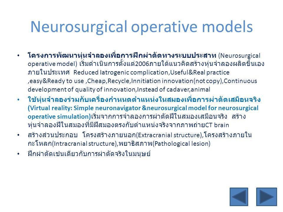Neurosurgical operative models โครงการพัฒนาหุ่นจำลองเพื่อการฝึกผ่าตัดทางระบบประสาท (Neurosurgical operative model) เริ่มดำเนินการตั้งแต่ 2006 ภายใต้แนวคิดสร้างหุ่นจำลองผลิตขึ้นเอง ภายในประเทศ Reduced Iatrogenic complication,Useful&Real practice,easy&Ready to use,Cheap,Recycle,Innitiation innovation(not copy),Continuous development of quality of innovation,Instead of cadaver,animal ใช้หุ่นจำลองร่วมกับเครื่องกำหนดตำแหน่งในสมองเพื่อการผ่าตัดเสมือนจริง (Virtual reality: Simple neuronavigator &neurosurgical model for neurosurgical operative simulation) เริ่มจากการจำลองการผ่าตัดฝีในสมองเสมือนจริง สร้าง หุ่นจำลองฝีในสมองที่มีฝีสมองตรงกับตำแหน่งจริงจากภาพถ่าย CT brain สร้างส่วนประกอบ โครงสร้างภายนอก (Extracranial structure), โครงสร้างภายใน กะโหลก (Intracranial structure), พยาธิสภาพ (Pathological lesion) ฝึกผ่าตัดเช่นเดียวกับการผ่าตัดจริงในมนุษย์