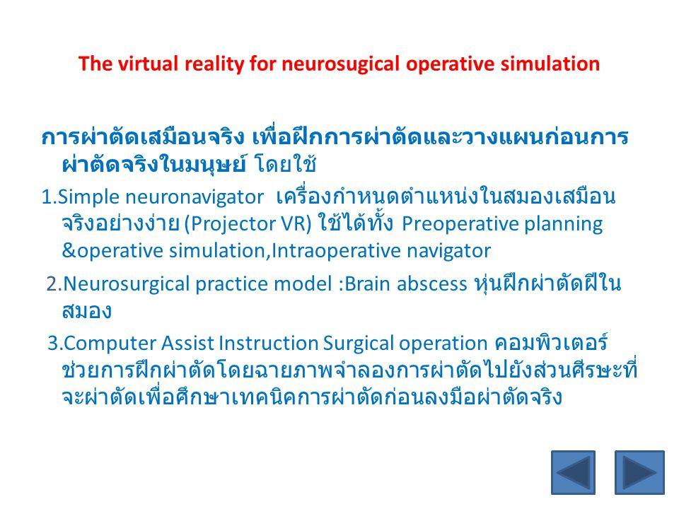 The virtual reality for neurosugical operative simulation การผ่าตัดเสมือนจริง เพื่อฝึกการผ่าตัดและวางแผนก่อนการ ผ่าตัดจริงในมนุษย์ โดยใช้ 1.Simple neuronavigator เครื่องกำหนดตำแหน่งในสมองเสมือน จริงอย่างง่าย (Projector VR) ใช้ได้ทั้ง Preoperative planning &operative simulation,Intraoperative navigator 2.Neurosurgical practice model :Brain abscess หุ่นฝึกผ่าตัดฝีใน สมอง 3.Computer Assist Instruction Surgical operation คอมพิวเตอร์ ช่วยการฝึกผ่าตัดโดยฉายภาพจำลองการผ่าตัดไปยังส่วนศีรษะที่ จะผ่าตัดเพื่อศึกษาเทคนิคการผ่าตัดก่อนลงมือผ่าตัดจริง