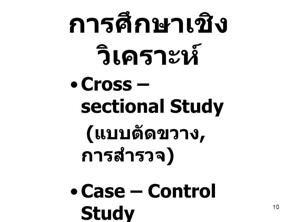 10 การศึกษาเชิง วิเคราะห์ Cross – sectional Study ( แบบตัดขวาง, การสำรวจ ) Case – Control Study Cohort Study