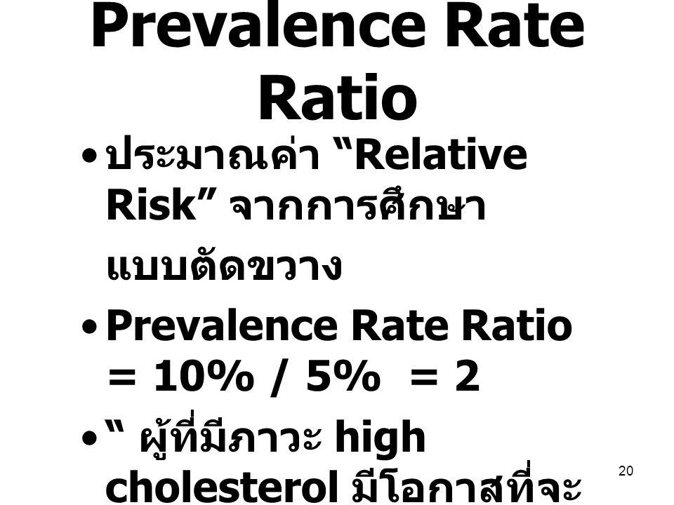 "20 Prevalence Rate Ratio ประมาณค่า ""Relative Risk"" จากการศึกษา แบบตัดขวาง Prevalence Rate Ratio = 10% / 5% = 2 "" ผู้ที่มีภาวะ high cholesterol มีโอกาส"