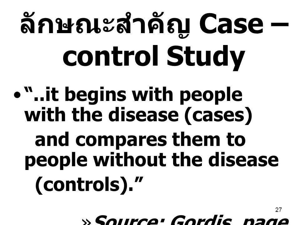 """27 ลักษณะสำคัญ Case – control Study """"..it begins with people with the disease (cases) and compares them to people without the disease (controls)."""" »So"""