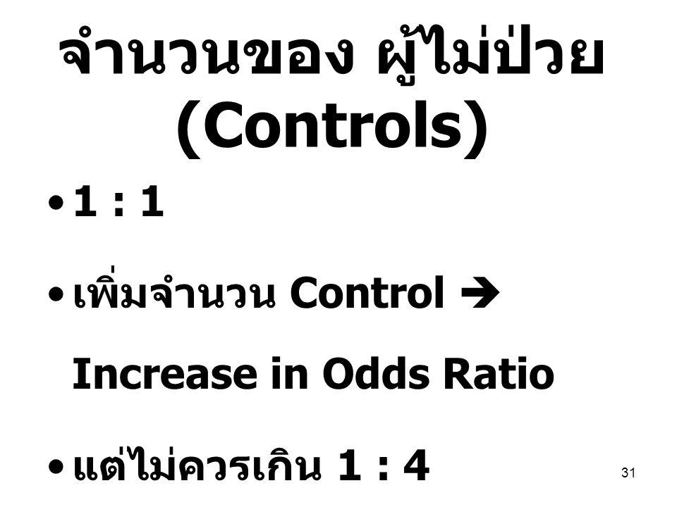 31 จำนวนของ ผู้ไม่ป่วย (Controls) 1 : 1 เพิ่มจำนวน Control  Increase in Odds Ratio แต่ไม่ควรเกิน 1 : 4