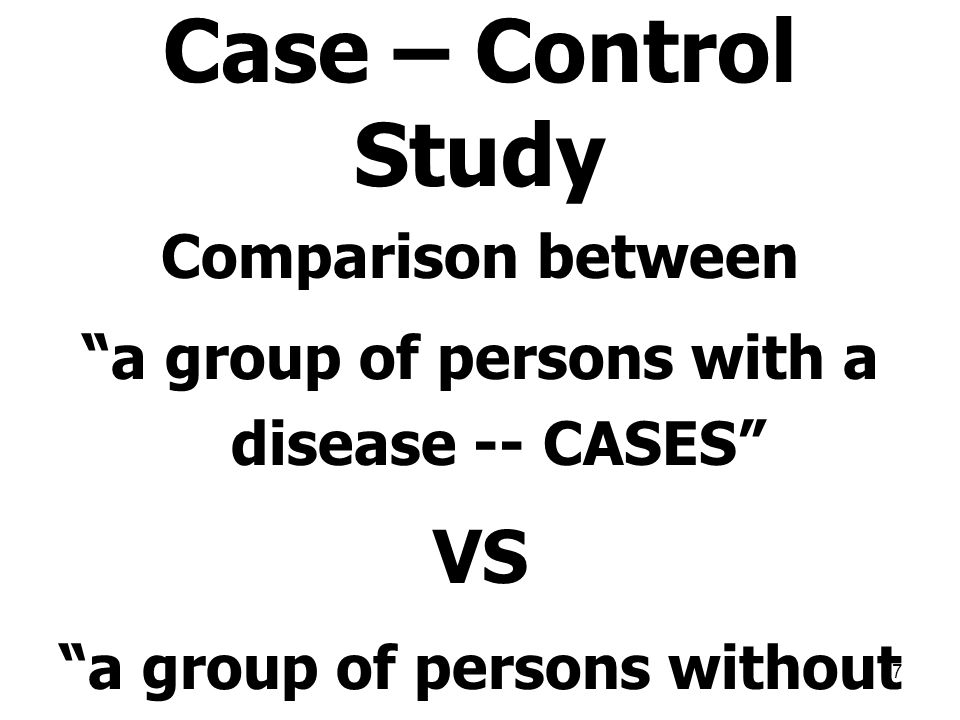 "37 Case – Control Study Comparison between ""a group of persons with a disease -- CASES"" VS ""a group of persons without the disease -- Controls"""