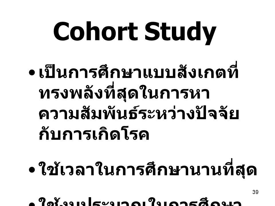 39 Cohort Study เป็นการศึกษาแบบสังเกตที่ ทรงพลังที่สุดในการหา ความสัมพันธ์ระหว่างปัจจัย กับการเกิดโรค ใช้เวลาในการศึกษานานที่สุด ใช้งบประมาณในการศึกษา