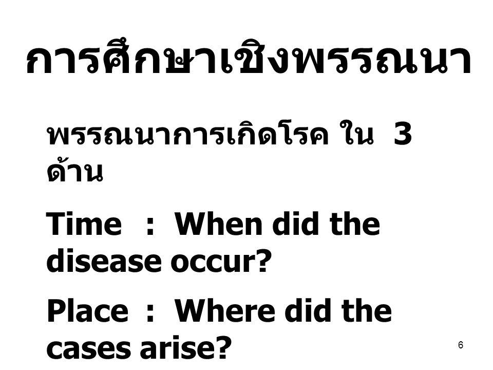 6 พรรณนาการเกิดโรค ใน 3 ด้าน Time: When did the disease occur? Place: Where did the cases arise? Person: Who was attacked by the disease? การศึกษาเชิง