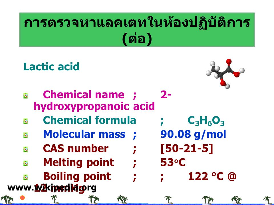 Lactic acid Chemical name; 2- hydroxypropanoic acid Chemical formula;C 3 H 6 O 3 Molecular mass;90.08 g/mol CAS number;[50-21-5] Melting point;53 ๐ C