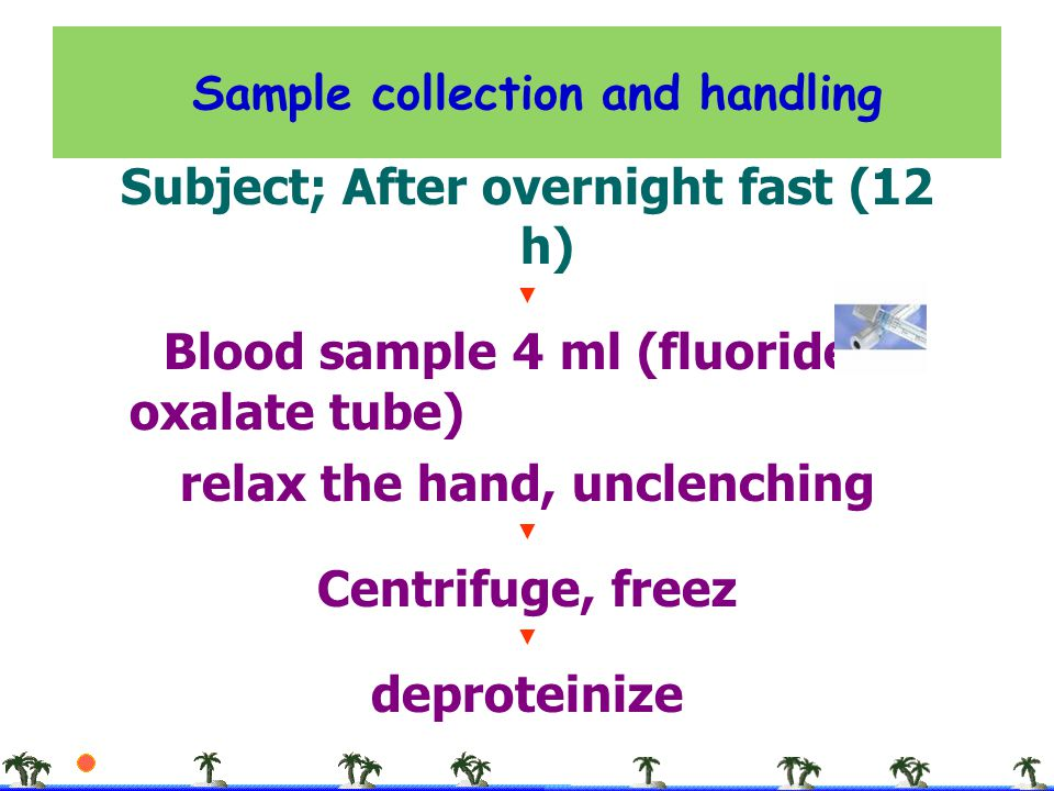 Sample collection and handling Subject; After overnight fast (12 h) ▼ Blood sample 4 ml (fluoride oxalate tube) relax the hand, unclenching ▼ Centrifu