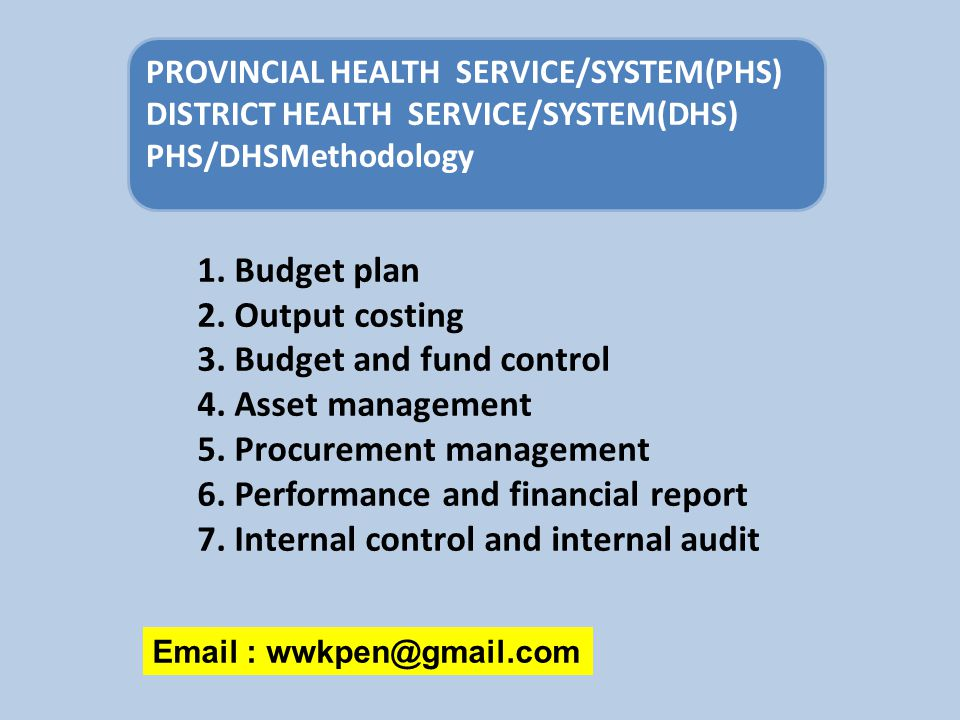 Email : wwkpen@gmail.com PROVINCIAL HEALTH SERVICE/SYSTEM(PHS) DISTRICT HEALTH SERVICE/SYSTEM(DHS) PHS/DHSMethodology 1. Budget plan 2. Output costing