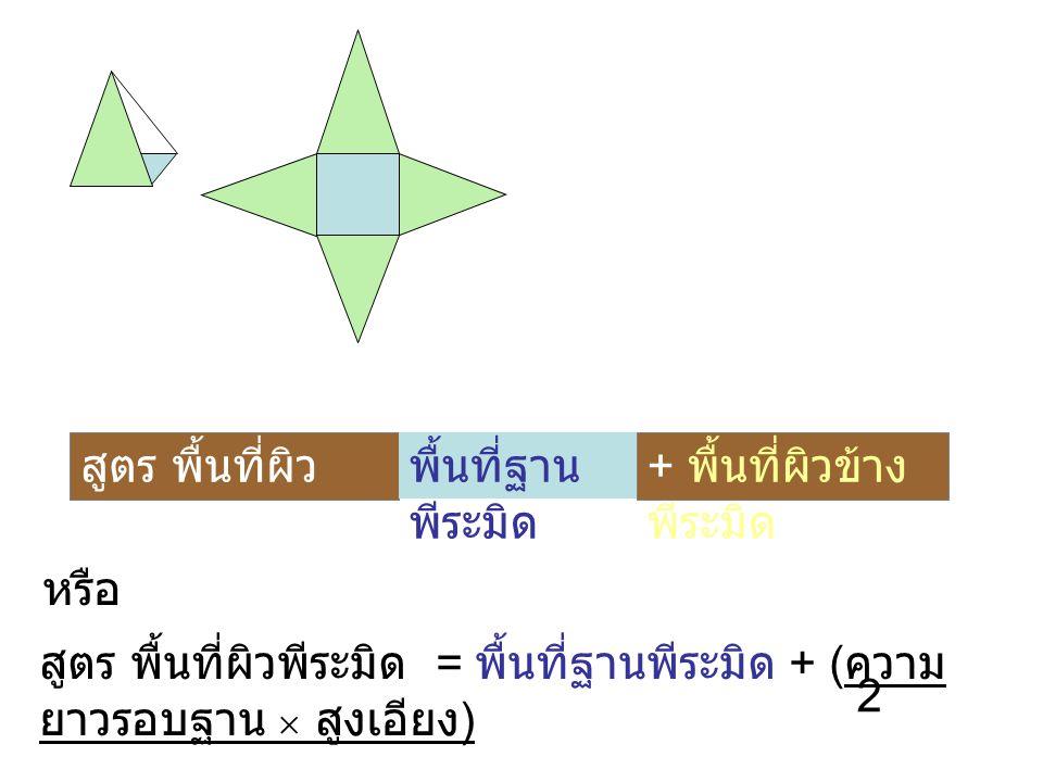 สูตร พื้นที่ผิว พีระมิด = พื้นที่ฐาน พีระมิด + พื้นที่ผิวข้าง พีระมิด หรือ สูตร พื้นที่ผิวพีระมิด = พื้นที่ฐานพีระมิด + ( ความ ยาวรอบฐาน  สูงเอียง )