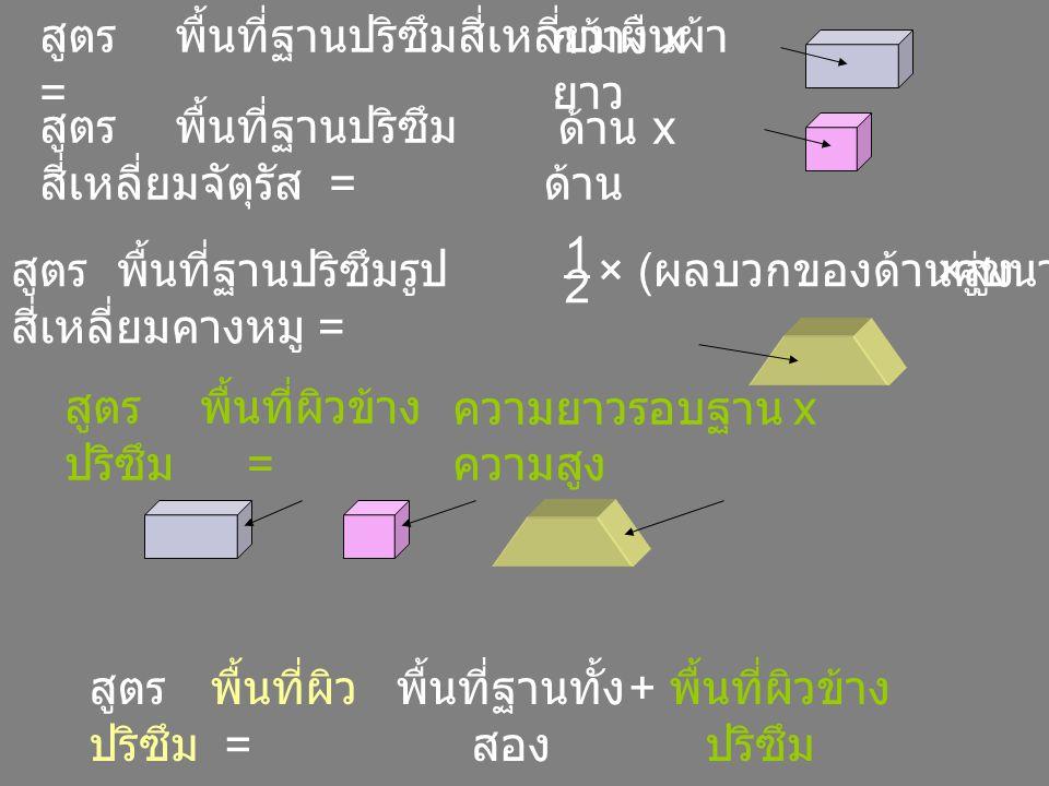 พื้นที่ผิว ปริซึม = พื้นที่ฐานทั้ง สอง + พื้นที่ผิวข้าง ปริซึม สูตร พื้นที่ผิวข้าง ปริซึม = สูตร พื้นที่ฐานปริซึมสี่เหลี่ยมผืนผ้า = สูตร พื้นที่ฐานปริซึม สี่เหลี่ยมจัตุรัส = สูตร พื้นที่ฐานปริซึมรูป สี่เหลี่ยมคางหมู = 1 × ( ผลบวกของด้านคู่ขนาน ) × สูง 2 กว้าง x ยาว ด้าน x ความยาวรอบฐาน x ความสูง