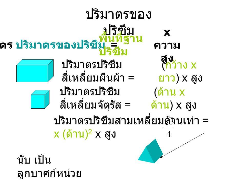 ปริมาตรของ ปริซึม สูตร ปริมาตรของปริซึม = ปริมาตรปริซึม สี่เหลี่ยมผืนผ้า = ปริมาตรปริซึม สี่เหลี่ยมจัตุรัส = ปริมาตรปริซึมสามเหลี่ยมด้านเท่า = x ( ด้าน ) 2 x สูง พื้นที่ฐาน ปริซึม x ความ สูง นับ เป็น ลูกบาศก์หน่วย ( กว้าง x ยาว ) x สูง ( ด้าน x ด้าน ) x สูง