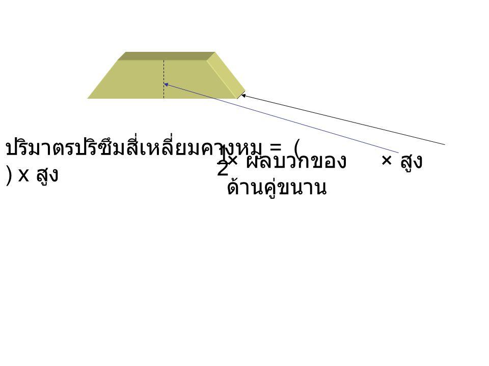 ปริมาตรปริซึมสี่เหลี่ยมคางหมู = ( ) x สูง 1 × สูง 2 × ผลบวกของ ด้านคู่ขนาน
