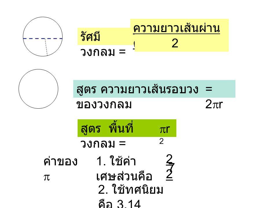 รัศมี วงกลม = ความยาวเส้นผ่าน ศูนย์กลาง 2 สูตร พื้นที่ วงกลม = r2r2 สูตร ความยาวเส้นรอบวง ของวงกลม =2r=2r ค่าของ  1. ใช้ค่า เศษส่วนคือ 2 7 2. ใช้