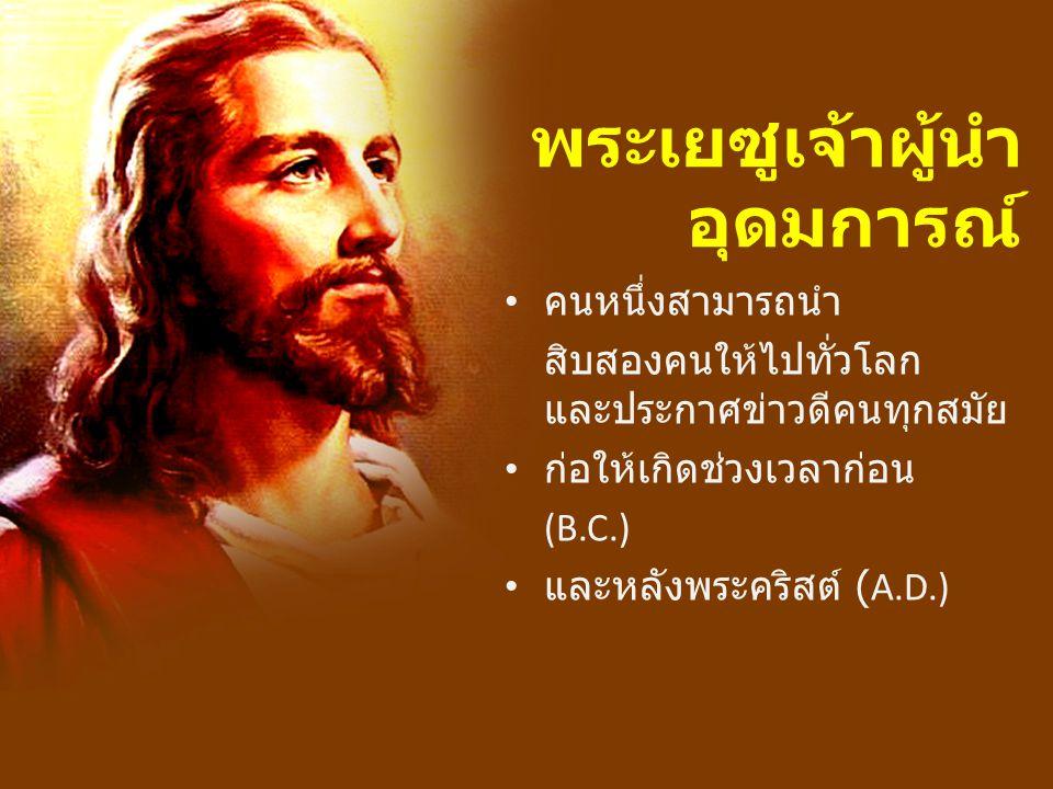 พระเยซูเจ้าผู้นำ อุดมการณ์ คนหนึ่งสามารถนำ สิบสองคนให้ไปทั่วโลก และประกาศข่าวดีคนทุกสมัย ก่อให้เกิดช่วงเวลาก่อน (B.C.) และหลังพระคริสต์ (A.D.)