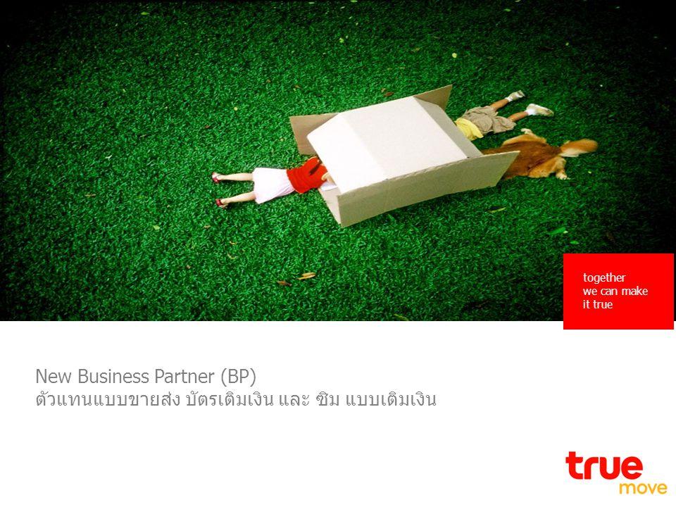 together we can make it true 1 New Business Partner (BP) ตัวแทนแบบขายส่ง บัตรเติมเงิน และ ซิม แบบเติมเงิน together we can make it true