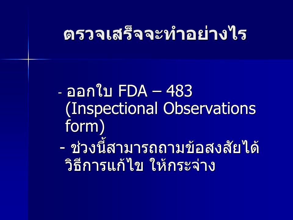 ตรวจเสร็จจะทำอย่างไร - ออกใบ FDA – 483 (Inspectional Observations form) - ออกใบ FDA – 483 (Inspectional Observations form) - ช่วงนี้สามารถถามข้อสงสัยได้ วิธีการแก้ไข ให้กระจ่าง - ช่วงนี้สามารถถามข้อสงสัยได้ วิธีการแก้ไข ให้กระจ่าง