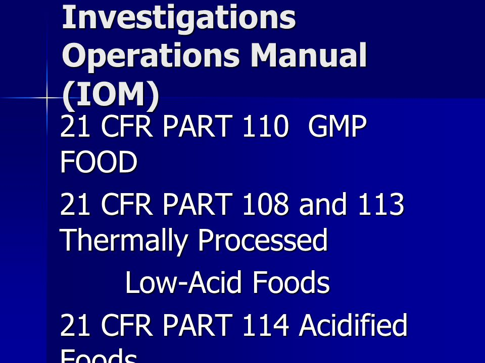 Investigations Operations Manual (IOM) 21 CFR PART 110 GMP FOOD 21 CFR PART 108 and 113 Thermally Processed Low-Acid Foods Low-Acid Foods 21 CFR PART