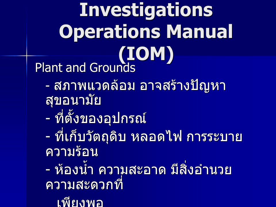 Investigations Operations Manual (IOM) Plant and Grounds - สภาพแวดล้อม อาจสร้างปัญหา สุขอนามัย - ที่ตั้งของอุปกรณ์ - ที่เก็บวัตถุดิบ หลอดไฟ การระบาย ความร้อน - ห้องน้ำ ความสะอาด มีสิ่งอำนวย ความสะดวกที่ เพียงพอ เพียงพอ - การกำจัดของเสีย - boiler steam compressed air supply