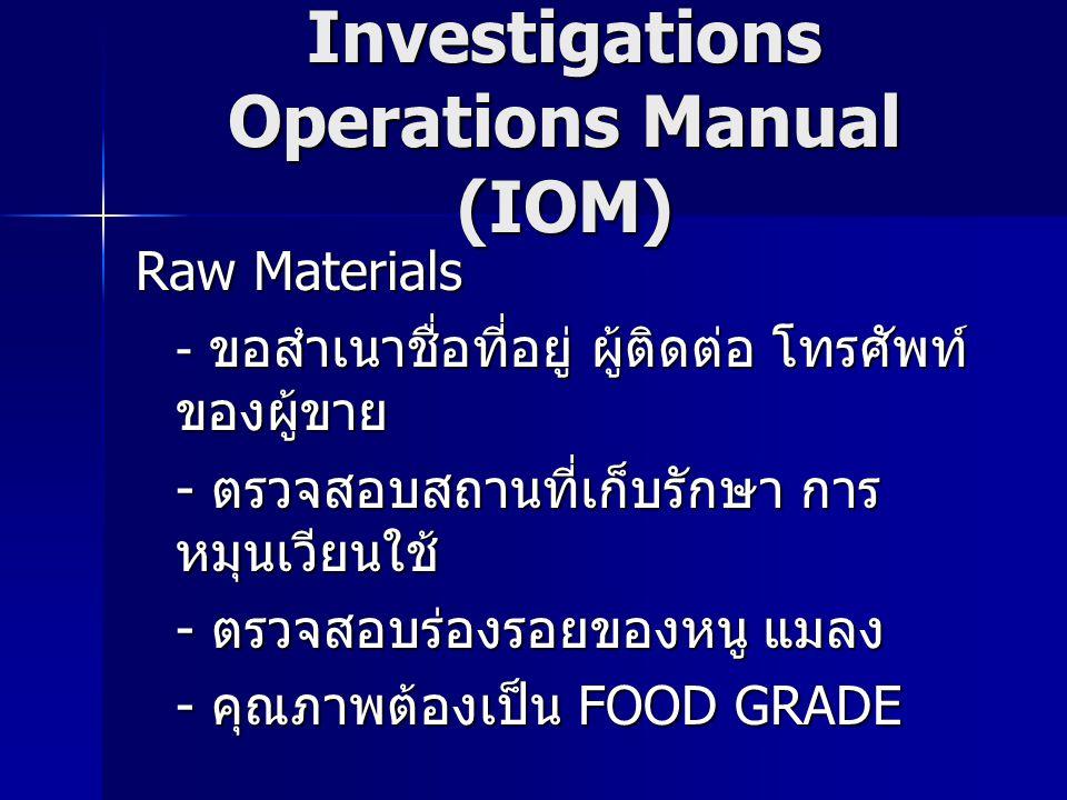 Investigations Operations Manual (IOM) Raw Materials - ขอสำเนาชื่อที่อยู่ ผู้ติดต่อ โทรศัพท์ ของผู้ขาย - ตรวจสอบสถานที่เก็บรักษา การ หมุนเวียนใช้ - ตรวจสอบร่องรอยของหนู แมลง - คุณภาพต้องเป็น FOOD GRADE