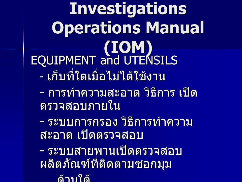 Investigations Operations Manual (IOM) EQUIPMENT and UTENSILS - เก็บที่ใดเมื่อไม่ได้ใช้งาน - การทำความสะอาด วิธีการ เปิด ตรวจสอบภายใน - ระบบการกรอง วิธีการทำความ สะอาด เปิดตรวจสอบ - ระบบสายพานเปิดตรวจสอบ ผลิตภัณฑ์ที่ติดตามซอกมุม ด้านใต้ ด้านใต้ - ระบบการป้องกันแก้วแตก - ระบบการฆ่าเชื้อ ความเข้มข้นที่ใช้