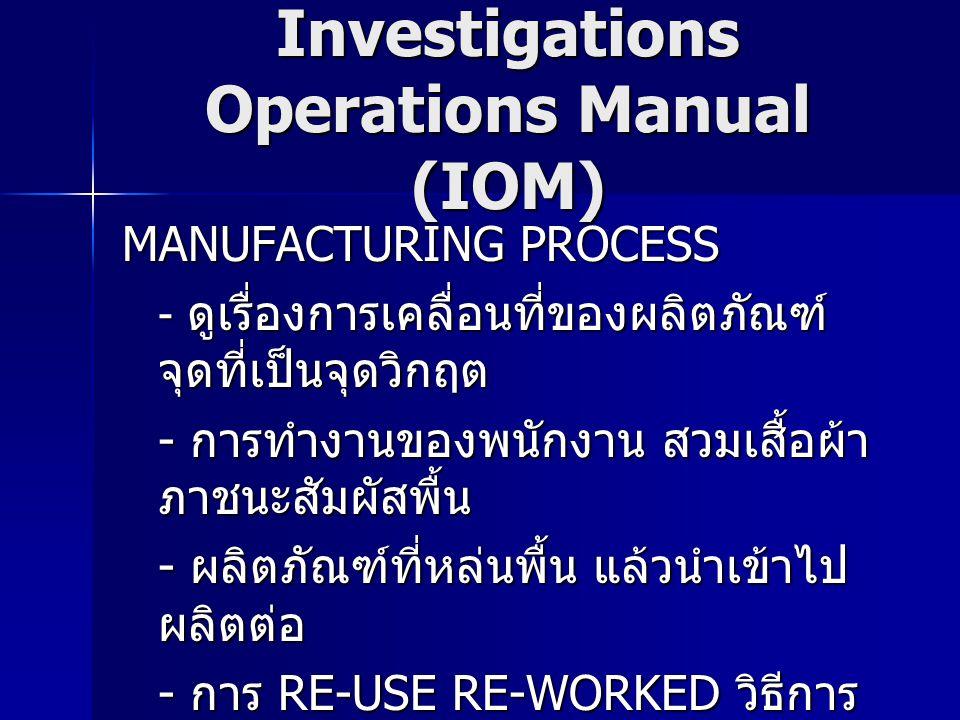 Investigations Operations Manual (IOM) MANUFACTURING PROCESS - ดูเรื่องการเคลื่อนที่ของผลิตภัณฑ์ จุดที่เป็นจุดวิกฤต - การทำงานของพนักงาน สวมเสื้อผ้า ภาชนะสัมผัสพื้น - ผลิตภัณฑ์ที่หล่นพื้น แล้วนำเข้าไป ผลิตต่อ - การ RE-USE RE-WORKED วิธีการ ทำ - วิธีการเติม สารประกอบ (INGREDIENTS) - CODE SYSTEM, LABELING, LABORATORY