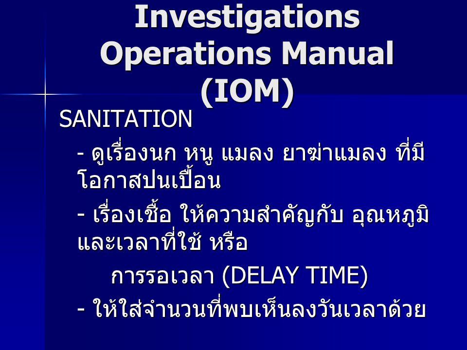 Investigations Operations Manual (IOM) SANITATION - ดูเรื่องนก หนู แมลง ยาฆ่าแมลง ที่มี โอกาสปนเปื้อน - เรื่องเชื้อ ให้ความสำคัญกับ อุณหภูมิ และเวลาที่ใช้ หรือ การรอเวลา (DELAY TIME) การรอเวลา (DELAY TIME) - ให้ใส่จำนวนที่พบเห็นลงวันเวลาด้วย