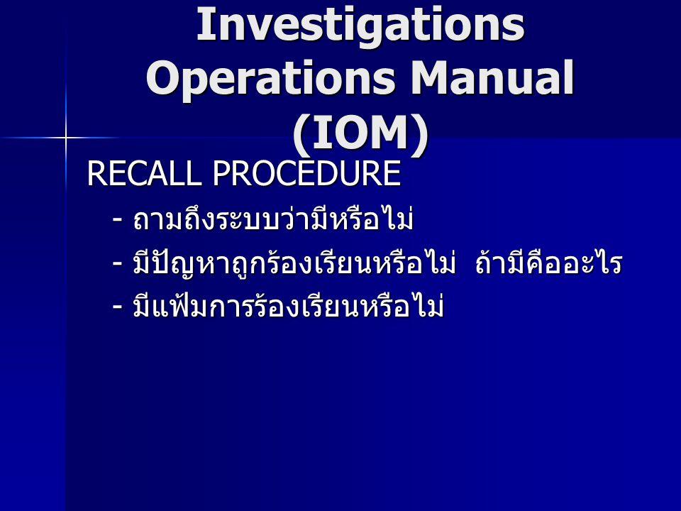 Investigations Operations Manual (IOM) RECALL PROCEDURE - ถามถึงระบบว่ามีหรือไม่ - มีปัญหาถูกร้องเรียนหรือไม่ ถ้ามีคืออะไร - มีแฟ้มการร้องเรียนหรือไม่