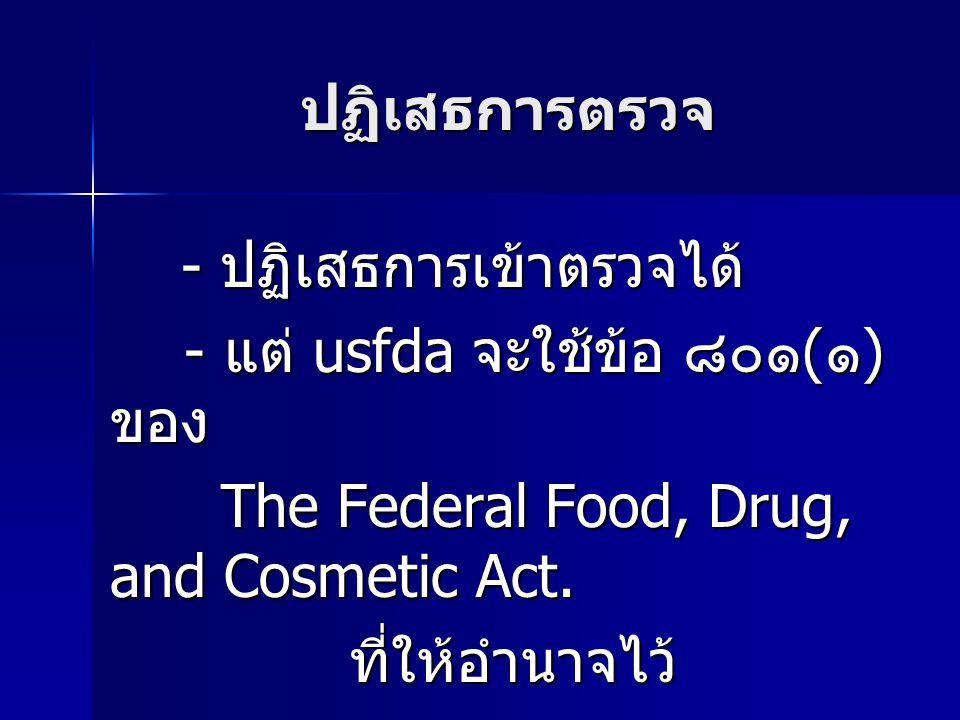 ปฏิเสธการตรวจ - ปฏิเสธการเข้าตรวจได้ - ปฏิเสธการเข้าตรวจได้ - แต่ usfda จะใช้ข้อ ๘๐๑ ( ๑ ) ของ - แต่ usfda จะใช้ข้อ ๘๐๑ ( ๑ ) ของ The Federal Food, Drug, and Cosmetic Act.