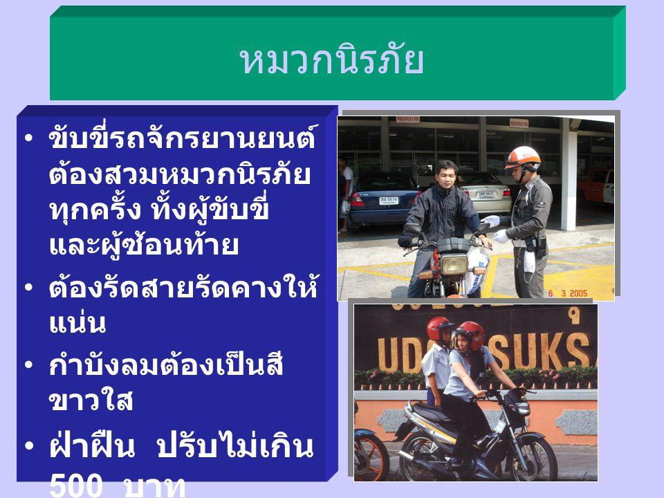 หมวกนิรภัย ขับขี่รถจักรยานยนต์ ต้องสวมหมวกนิรภัย ทุกครั้ง ทั้งผู้ขับขี่ และผู้ซ้อนท้าย ต้องรัดสายรัดคางให้ แน่น กำบังลมต้องเป็นสี ขาวใส ฝ่าฝืน ปรับไม่เกิน 500 บาท ยกเว้น พระภิกษุ - สามเณร, นักบวช, ผู้นับถือศาสนา อื่น