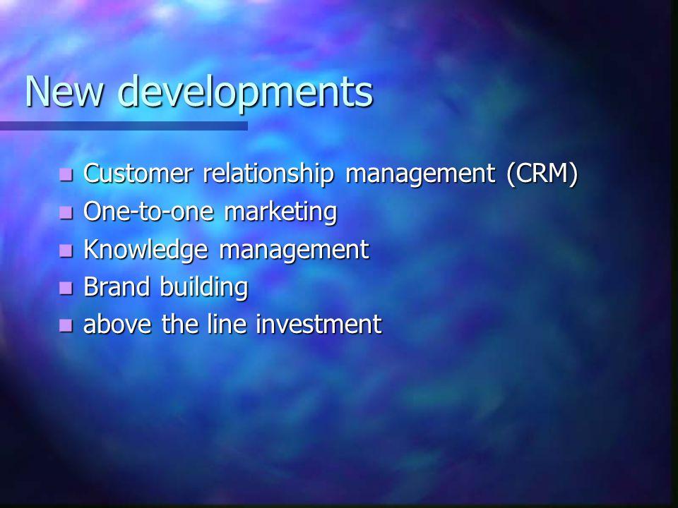New developments Customer relationship management (CRM) Customer relationship management (CRM) One-to-one marketing One-to-one marketing Knowledge management Knowledge management Brand building Brand building above the line investment above the line investment