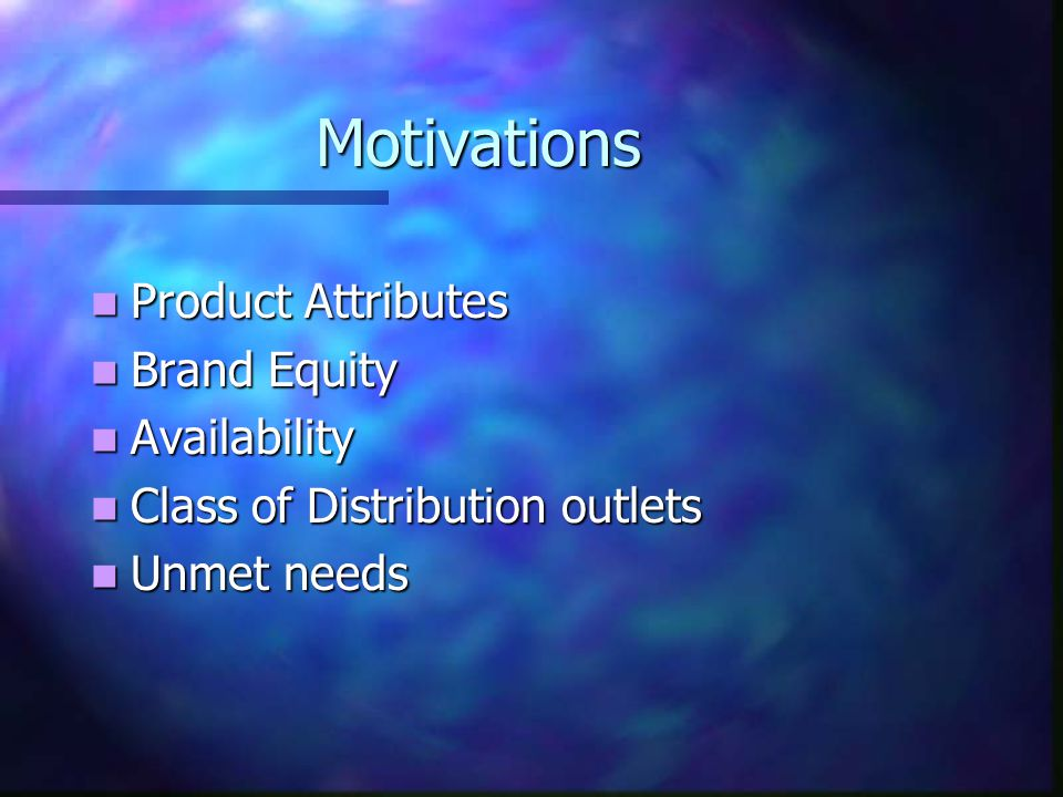 Motivations Product Attributes Product Attributes Brand Equity Brand Equity Availability Availability Class of Distribution outlets Class of Distribution outlets Unmet needs Unmet needs