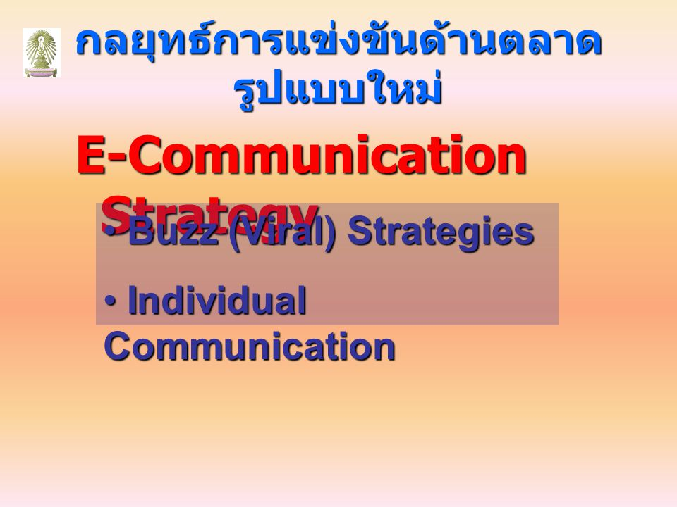 กลยุทธ์การแข่งขันด้านตลาด รูปแบบใหม่ E-Communication Strategy Buzz (Viral) Strategies Buzz (Viral) Strategies Individual Communication Individual Comm