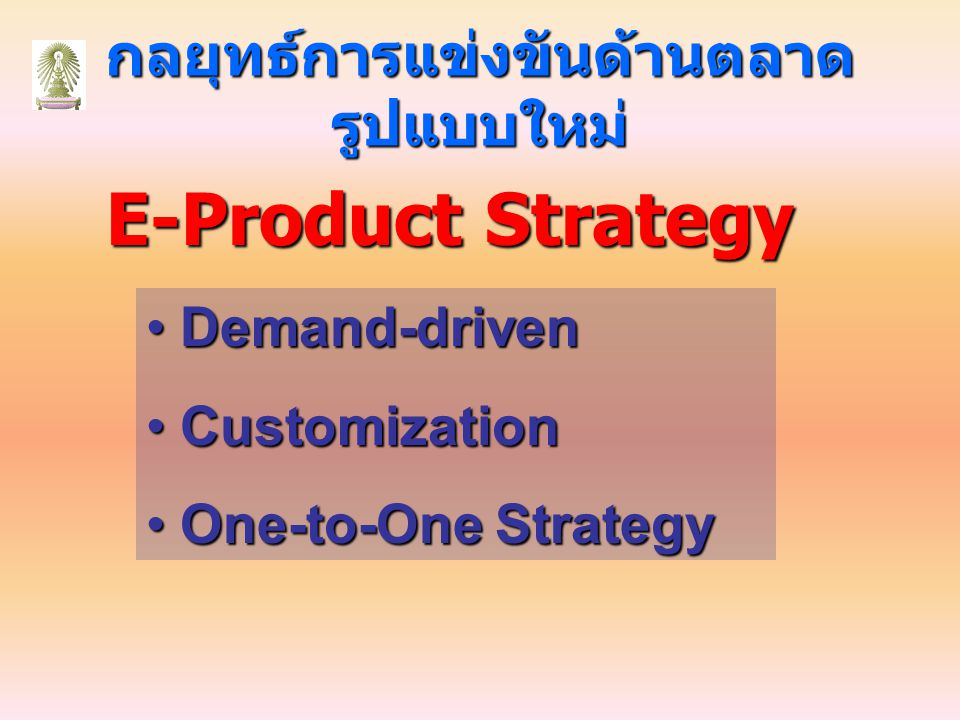 กลยุทธ์การแข่งขันด้านตลาด รูปแบบใหม่ E-Product Strategy Demand-driven Demand-driven Customization Customization One-to-One Strategy One-to-One Strateg