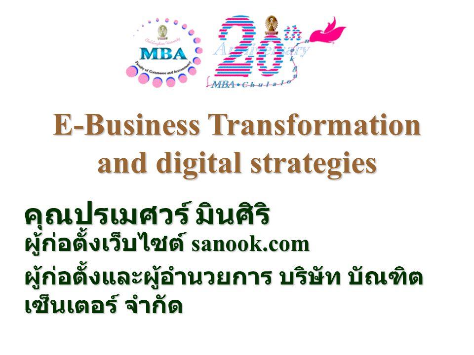 E-Business Transformation and digital strategies คุณปรเมศวร์ มินศิริ ผู้ก่อตั้งเว็บไซต์ sanook.com ผู้ก่อตั้งและผู้อำนวยการ บริษัท บัณฑิต เซ็นเตอร์ จำ