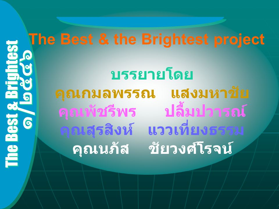 The Best & Brightest ๑ / ๒๕๔๖ What is the best and the brightest project.