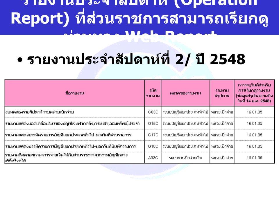 www.gfmis.go.th รายงานประจำสัปดาห์ (Operation Report) ที่ส่วนราชการสามารถเรียกดู ผ่านทาง Web Report รายงานประจำสัปดาห์ที่ 2/ ปี 2548