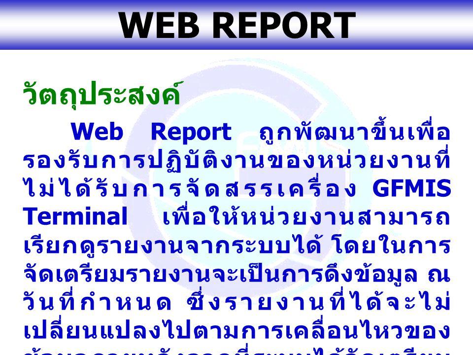 www.gfmis.go.th WEB REPORT วัตถุประสงค์ Web Report ถูกพัฒนาขึ้นเพื่อ รองรับการปฏิบัติงานของหน่วยงานที่ ไม่ได้รับการจัดสรรเครื่อง GFMIS Terminal เพื่อใ