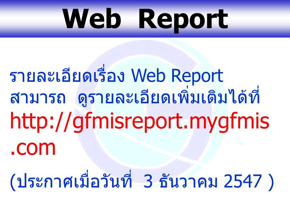www.gfmis.go.th Web Report รายละเอียดเรื่อง Web Report สามารถ ดูรายละเอียดเพิ่มเติมได้ที่ http://gfmisreport.mygfmis.com ( ประกาศเมื่อวันที่ 3 ธันวาคม