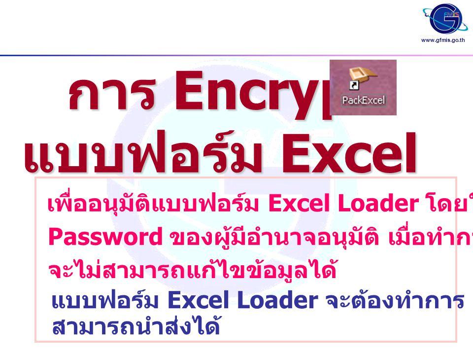 www.gfmis.go.th การ Encrypt แบบฟอร์ม Excel เพื่ออนุมัติแบบฟอร์ม Excel Loader โดยใช้ User ID และ Password ของผู้มีอำนาจอนุมัติ เมื่อทำการ Encrypt แล้ว จะไม่สามารถแก้ไขข้อมูลได้ แบบฟอร์ม Excel Loader จะต้องทำการ Encrypt จึงจะ สามารถนำส่งได้