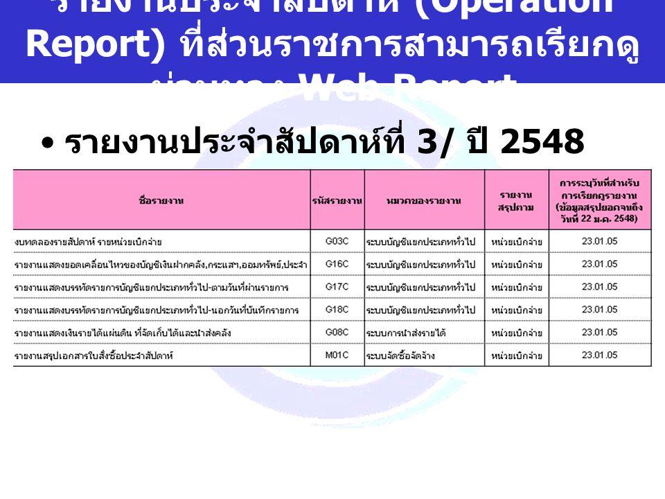 www.gfmis.go.th รายงานประจำสัปดาห์ (Operation Report) ที่ส่วนราชการสามารถเรียกดู ผ่านทาง Web Report รายงานประจำสัปดาห์ที่ 3/ ปี 2548