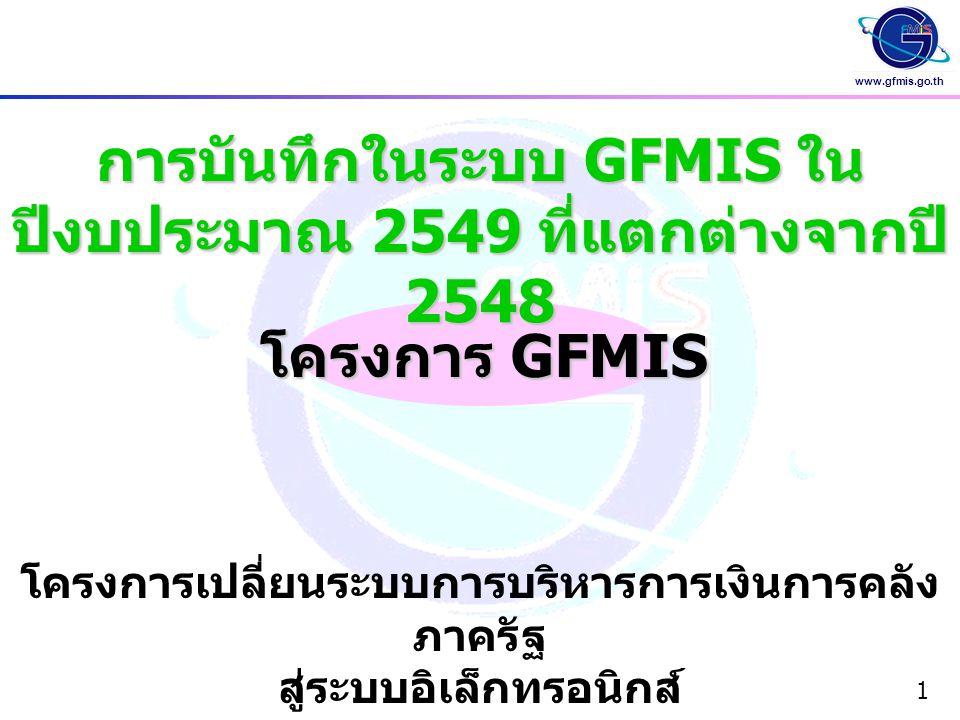 www.gfmis.go.th 1 การบันทึกในระบบ GFMIS ใน ปีงบประมาณ 2549 ที่แตกต่างจากปี 2548 โครงการ GFMIS โครงการเปลี่ยนระบบการบริหารการเงินการคลัง ภาครัฐ สู่ระบบ