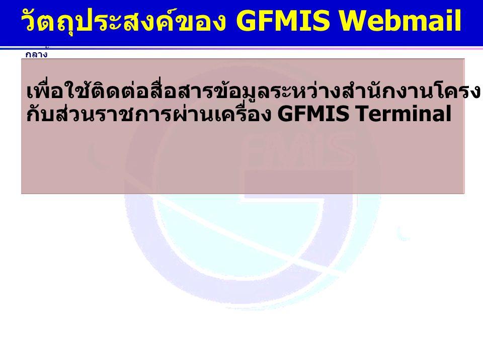 www.gfmis.go.th กรมบัญชี กลาง วัตถุประสงค์ของ GFMIS Webmail เพื่อใช้ติดต่อสื่อสารข้อมูลระหว่างสำนักงานโครงการ GFMIS กับส่วนราชการผ่านเครื่อง GFMIS Ter