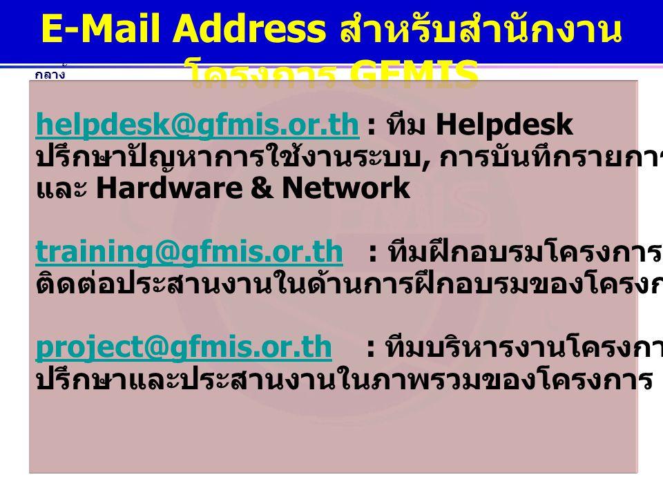www.gfmis.go.th กรมบัญชี กลาง E-Mail Address สำหรับสำนักงาน โครงการ GFMIS helpdesk@gfmis.or.thhelpdesk@gfmis.or.th : ทีม Helpdesk ปรึกษาปัญหาการใช้งาน