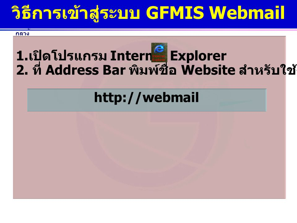 www.gfmis.go.th กรมบัญชี กลาง วิธีการเข้าสู่ระบบ GFMIS Webmail 1. เปิดโปรแกรม Internet Explorer 2. ที่ Address Bar พิมพ์ชื่อ Website สำหรับใช้งาน GFMI
