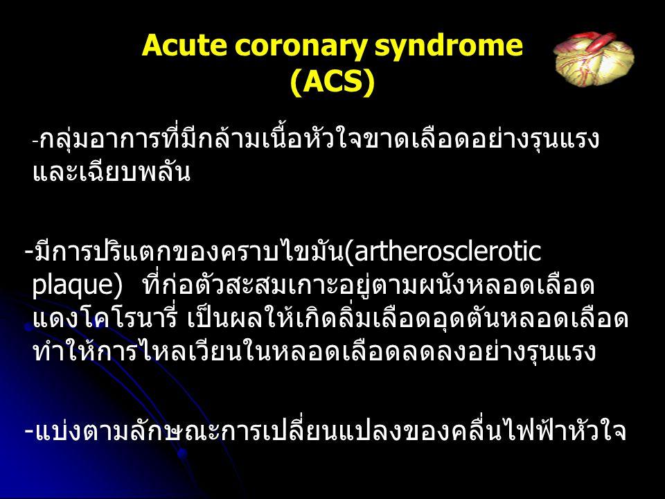 Acute coronary syndrome (ACS) - กลุ่มอาการที่มีกล้ามเนื้อหัวใจขาดเลือดอย่างรุนแรง และเฉียบพลัน -มีการปริแตกของคราบไขมัน(artherosclerotic plaque) ที่ก่