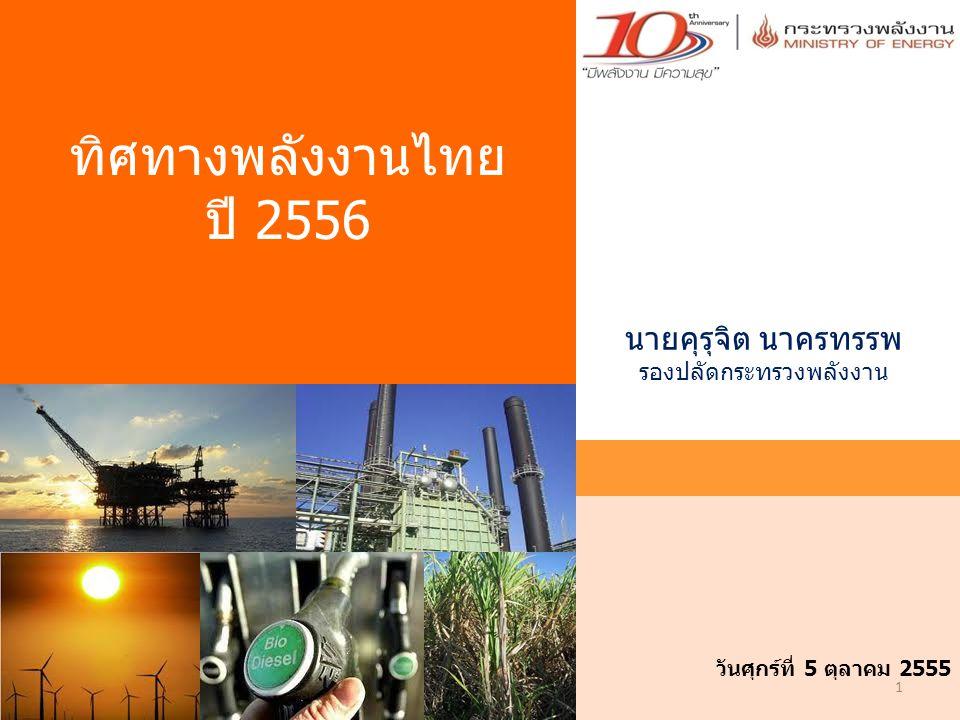 1 วันศุกร์ที่ 5 ตุลาคม 2555 ทิศทางพลังงานไทย ปี 2556 นายคุรุจิต นาครทรรพ รองปลัดกระทรวงพลังงาน
