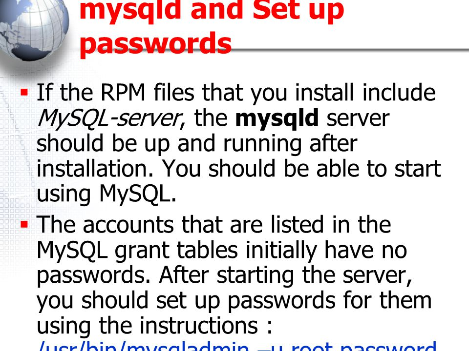 mysqld and Set up passwords  If the RPM files that you install include MySQL-server, the mysqld server should be up and running after installation.